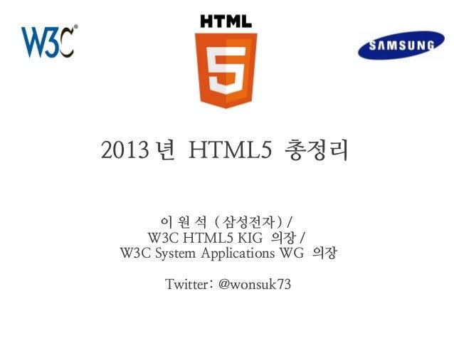 2013 년 HTML5 총정리 이 원 석 ( 삼성전자 ) / W3C HTML5 KIG 의장 / W3C System Applications WG 의장 Twitter: @wonsuk73