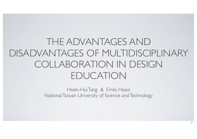 THE ADVANTAGES AND DISADVANTAGES OF MULTIDISCIPLINARY COLLABORATION IN DESIGN EDUCATION Hsien-HuiTang & Emily Hsiao Nation...