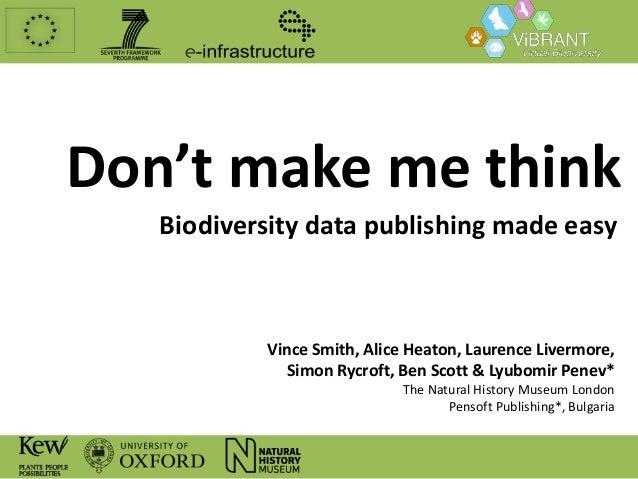 Don't make me think Biodiversity data publishing made easy  Vince Smith, Alice Heaton, Laurence Livermore, Simon Rycroft, ...