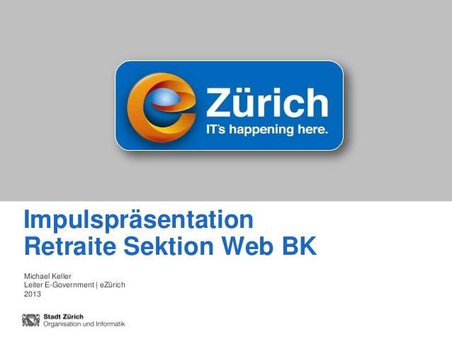 ImpulspräsentationRetraite Sektion Web BKMichael KellerLeiter E-Government | eZürich2013                                Di...
