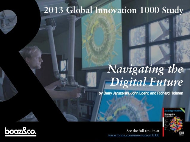 2013 Global Innovation 1000 Study  Navigating the Digital Future by Barry Jaruzelski, John Loehr, and Richard Holman  See ...