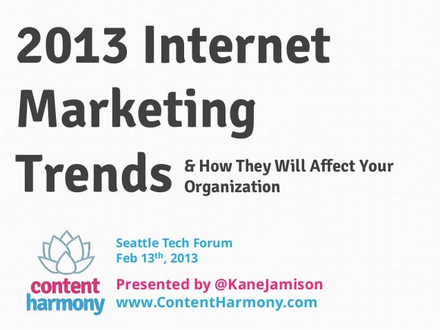 2013 Internet Marketing Trends  & How They Will Affect Your Organization               Seattle Tech Forum               Fe...