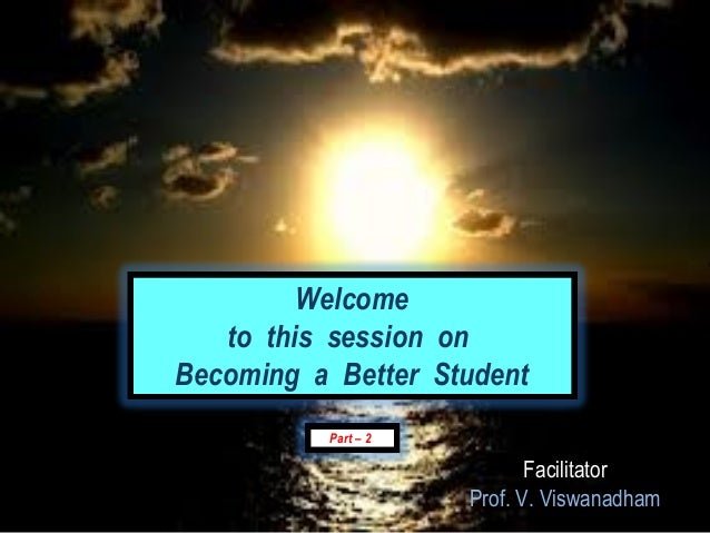 Welcome   to this session onBecoming a Better Student          Part – 2                            Facilitator            ...