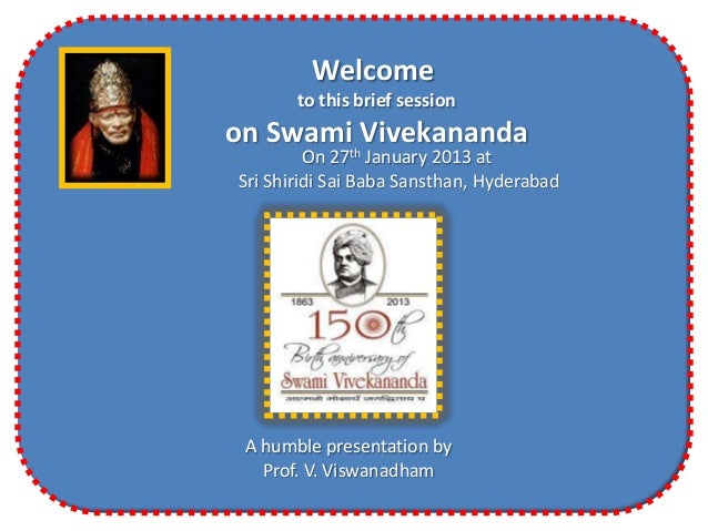 Welcome       to this brief sessionon Swami Vivekananda         On 27th January 2013 atSri Shiridi Sai Baba Sansthan, Hyde...