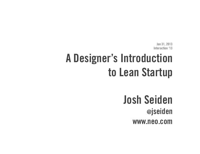 Jan 31, 2013                    Interaction '13A Designer's Introduction         to Lean Startup             Josh Seiden  ...