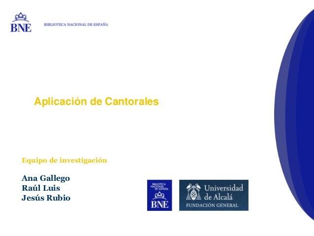 Aplicación de CantoralesEquipo de investigaciónAna GallegoRaúl LuisJesús RubioBIBLIOTECA NACIONAL DE ESPAÑA