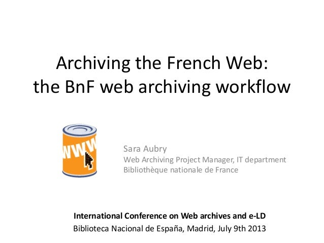 Archiving the French Web: the BnF web archiving workflow Sara Aubry Web Archiving Project Manager, IT department Bibliothè...