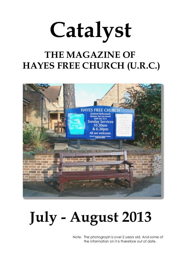 Catalyst July - August 2013 THE MAGAZINE OF HAYES FREE CHURCH (U.R.C.) Note. The photograph is over 2 years old. And some ...