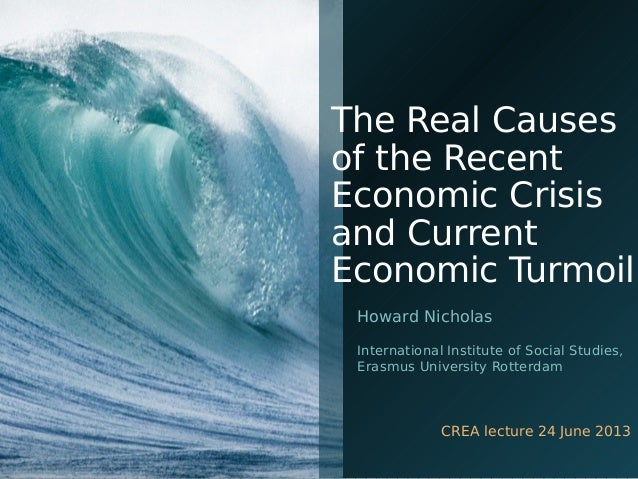 The Real Causes of the Recent Economic Crisis and Current Economic Turmoil Howard Nicholas International Institute of Soci...
