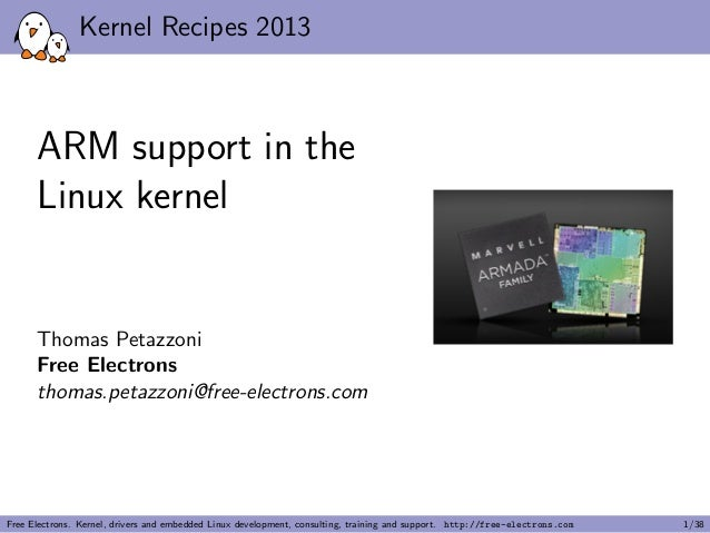 Kernel Recipes 2013 ARM support in the Linux kernel Thomas Petazzoni Free Electrons thomas.petazzoni@free-electrons.com Fr...