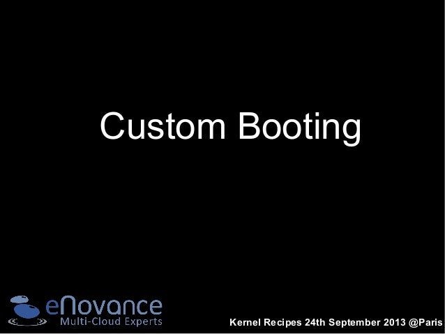 Kernel Recipes 24th September 2013 @Paris Custom Booting