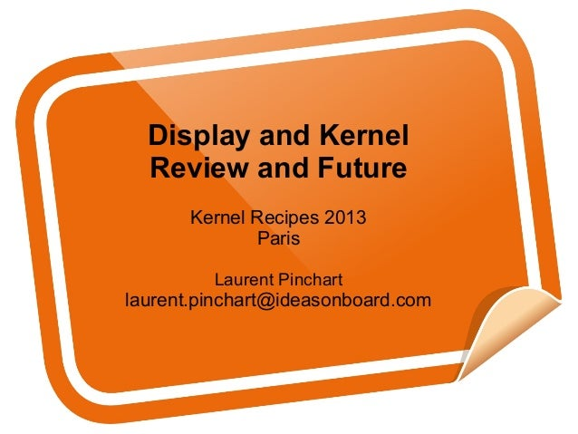 Display and Kernel Review and Future Kernel Recipes 2013 Paris Laurent Pinchart laurent.pinchart@ideasonboard.com