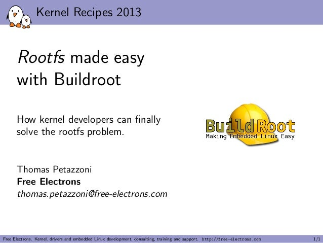Kernel Recipes 2013 Rootfs made easy with Buildroot How kernel developers can finally solve the rootfs problem. Thomas Peta...