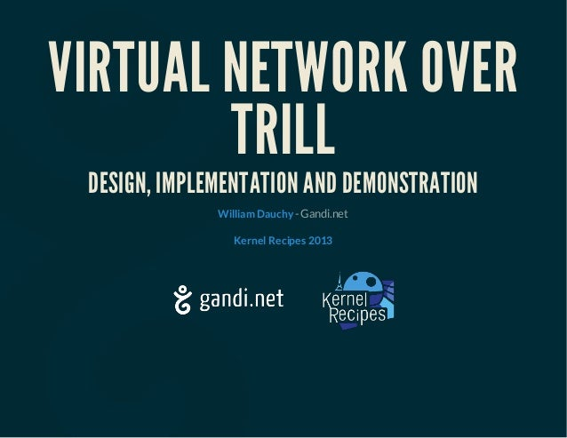 VIRTUAL NETWORK OVER TRILL DESIGN, IMPLEMENTATION AND DEMONSTRATION - Gandi.netWilliam Dauchy Kernel Recipes 2013