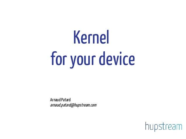 Kernel for your device Arnaud Patard arnaud.patard@hupstream.com