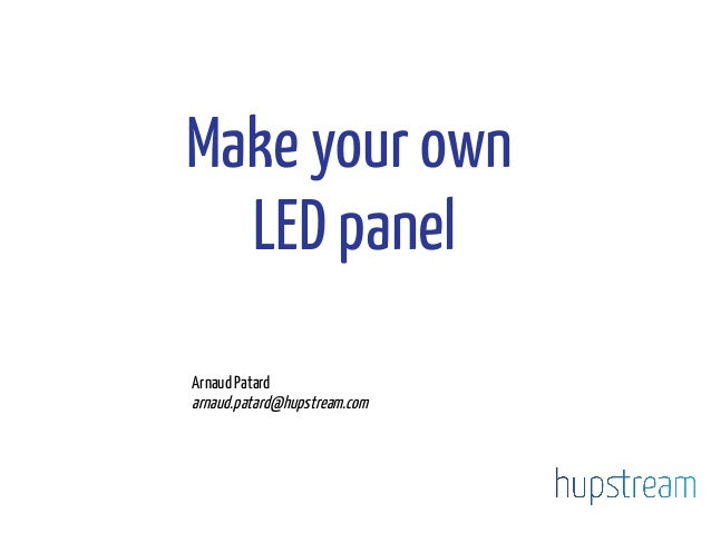 Make your own LED panel Arnaud Patard arnaud.patard@hupstream.com