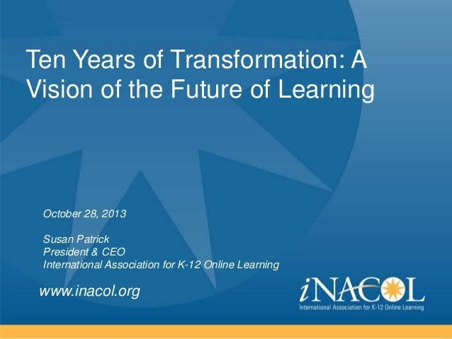 Ten Years of Transformation: A Vision of the Future of Learning  October 28, 2013 Susan Patrick President & CEO Internatio...