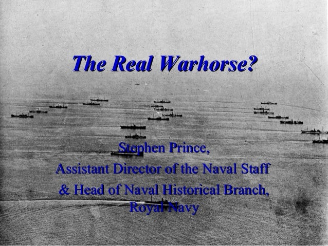 The Real Warhorse?  Stephen Prince, Assistant Director of the Naval Staff & Head of Naval Historical Branch, Royal Navy