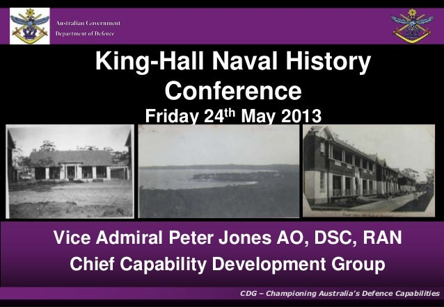 King-Hall Naval History Conference Friday 24th May 2013  Vice Admiral Peter Jones AO, DSC, RAN Chief Capability Developmen...