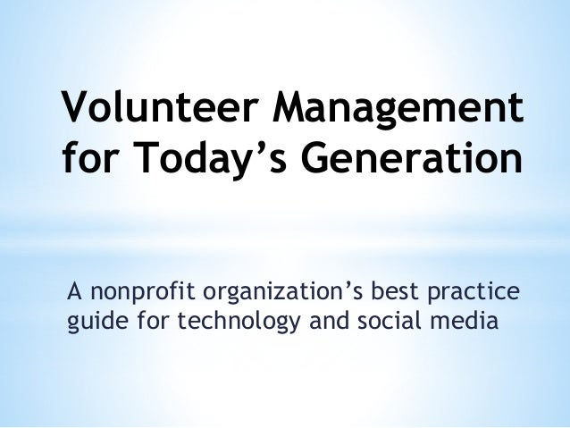 Volunteer Management for Today's Generation A nonprofit organization's best practice guide for technology and social media