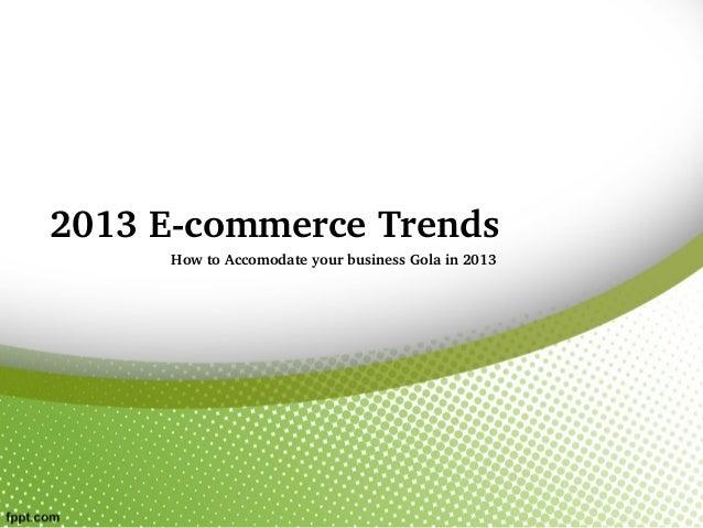 2013EcommerceTrends     HowtoAccomodateyourbusinessGolain2013
