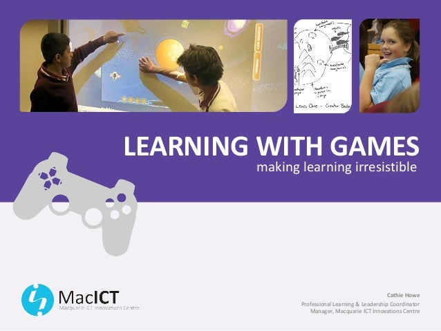 LEARNING WITH GAMES        making learning irresistible                                                 Cathie Howe       ...