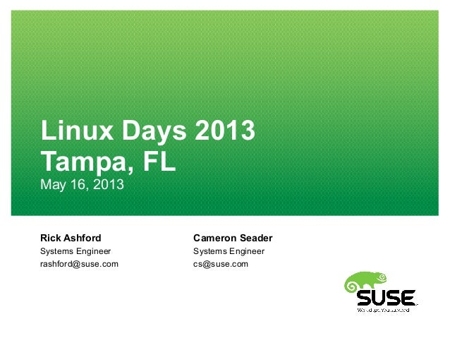 Rick AshfordSystems Engineerrashford@suse.comLinux Days 2013Tampa, FLMay 16, 2013Cameron SeaderSystems Engineercs@suse.com