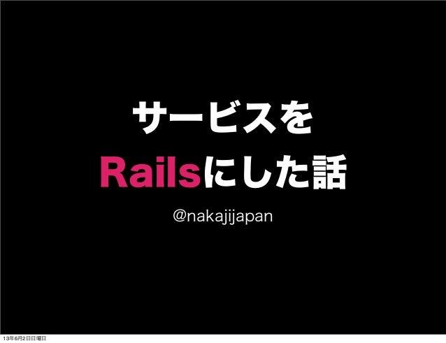 サービスをRailsにした話@nakajijapan13年6月2日日曜日