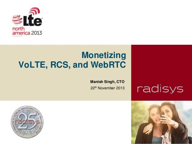 Monetizing VoLTE, RCS, and WebRTC Manish Singh, CTO 22th November 2013