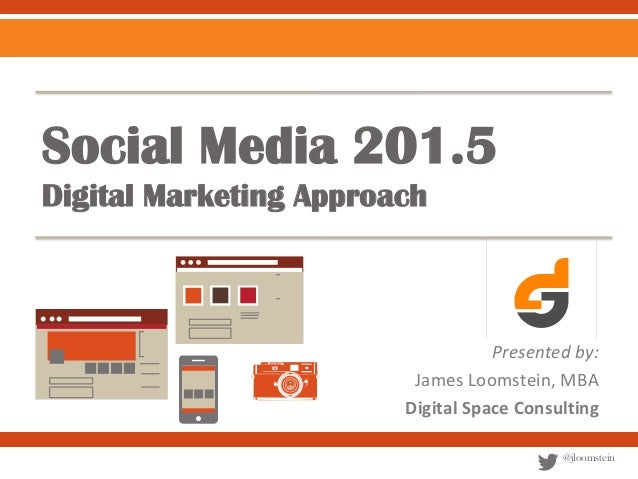 Social Media 201.5 Digital Marketing Approach  Presented by: James Loomstein, MBA Digital Space Consulting @jloomstein