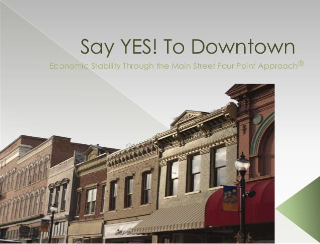 Say YES! To DowntownEconomic Stability Through the Main Street Four Point Approach®