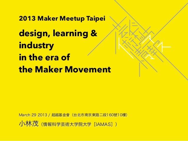 2013 Maker Meetup Taipeidesign, learning &industryin the era ofthe Maker MovementMarch 29 2013 / 超越基金會(台北市南京東路二段160號10樓)小林...