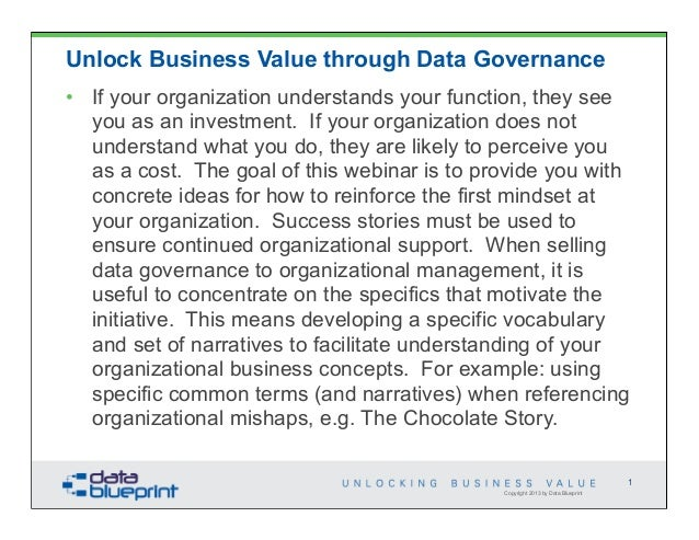 Unlock Business Value through Data Governance• If your organization understands your function, they see  you as an investm...