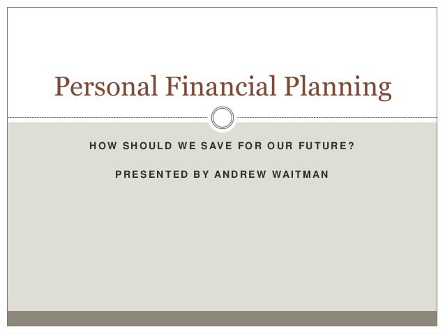 Personal Financial Planning  H O W S H O U L D W E S AV E F O R O U R F U T U R E ?       P R E S E N T E D B Y AN D R E W...