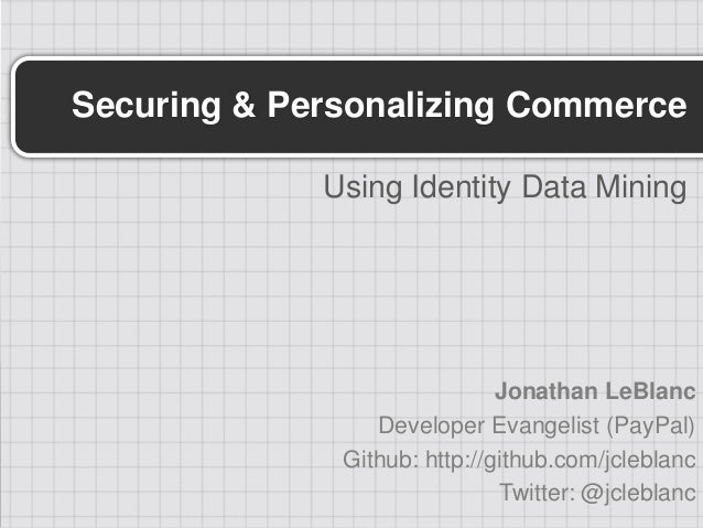 Securing & Personalizing Commerce             Using Identity Data Mining                              Jonathan LeBlanc    ...