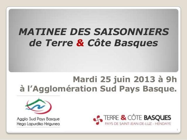 Mardi 25 juin 2013 à 9hà l'Agglomération Sud Pays Basque.MATINEE DES SAISONNIERSde Terre & Côte Basques1