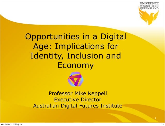 Opportunities in a DigitalAge: Implications forIdentity, Inclusion andEconomyProfessor Mike KeppellExecutive DirectorAustr...