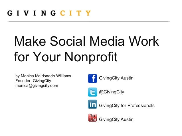 Make Social Media Work for Your Nonprofit by Monica Maldonado Williams Founder, GivingCity monica@givingcity.com GivingCit...