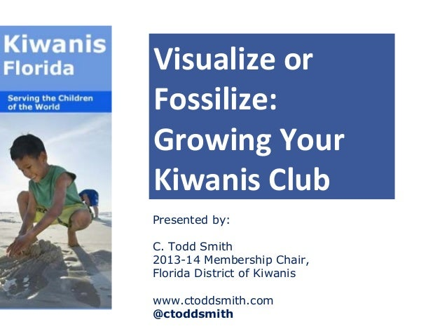 Visualize or Fossilize: Growing Your Kiwanis Club Presented by: C. Todd Smith 2013-14 Membership Chair, Florida District o...