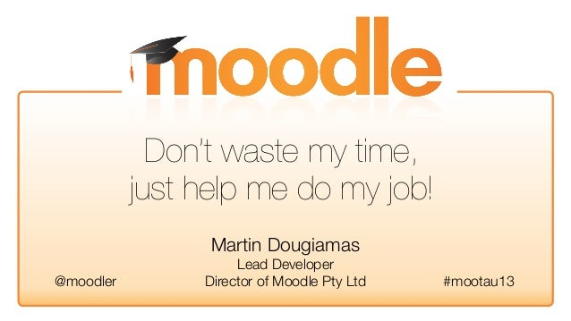Martin DougiamasLead DeveloperDirector of Moodle Pty Ltd #mootau13@moodlerDon't waste my time,just help me do my job!
