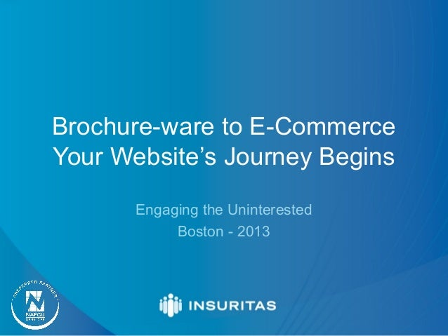 Brochure-ware to E-Commerce Your Website's Journey Begins Engaging the Uninterested Boston - 2013