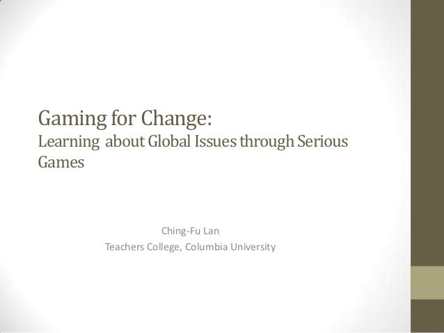 Gaming for Change: Learning about Global Issues through Serious Games  Ching-Fu Lan Teachers College, Columbia University
