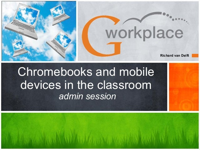 Richard van DelftChromebooks and mobiledevices in the classroom       admin session