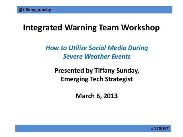 @tiffany_sunday  Integrated Warning Team Workshop            How to Utilize Social Media During                 Severe Wea...