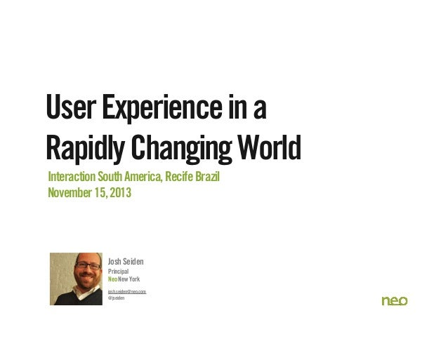 User Experience in a Rapidly Changing World Interaction South America, Recife Brazil November 15, 2013  Josh Seiden Princi...