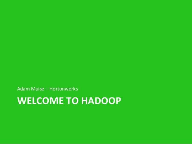 Adam  Muise  –  Hortonworks    WELCOME  TO  HADOOP
