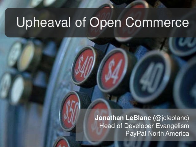 Upheaval of Open Commerce  Jonathan LeBlanc (@jcleblanc) Head of Developer Evangelism PayPal North America