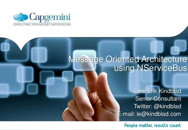 Message Oriented Architecture using NServiceBus Lars-Erik Kindblad Senior Consultant Twitter: @kindblad E-mail: le@kindbla...