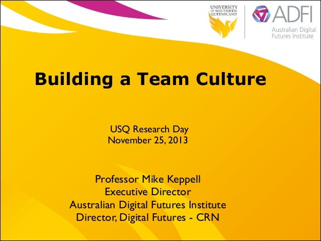 Building a Team Culture USQ Research Day   November 25, 2013  Professor Mike Keppell  Executive Director   Australian D...