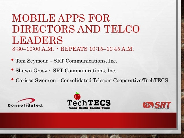 MOBILE APPS FOR DIRECTORS AND TELCO LEADERS 8:30–10:00 A.M. • REPEATS 10:15–11:45 A.M. • Tom Seymour – SRT Communications,...